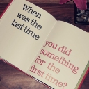 When was the last time you did something for the first time? :)